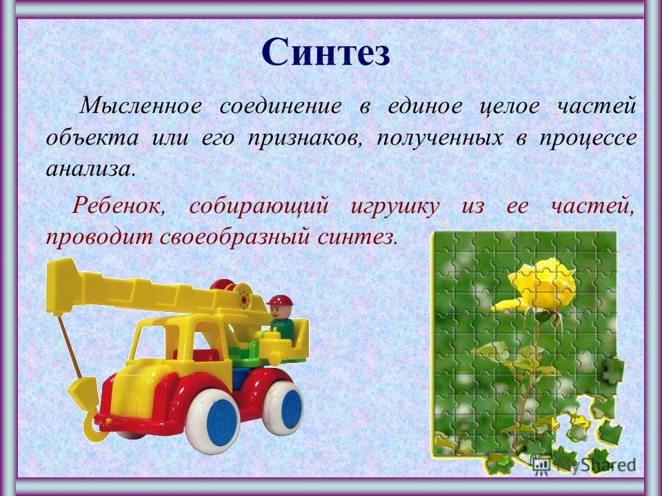 Анализ М ысленное разделение объекта на составные части или выделение признаков объекта. Когда ребенок разбирает игрушку, он проводит своеобразный анализ – ему интересно, как устроена игрушка.
