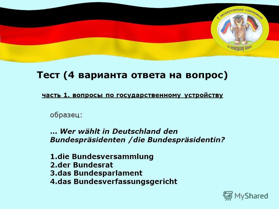 Тест (4 варианта ответа на вопрос) часть 1. вопросы по государственному устройству образец: … Wer wählt in Deutschland den Bundespräsidenten /die Bundespräsidentin? 1.die Bundesversammlung 2.der Bundesrat 3.das Bundesparlament 4.das Bundesverfassungs