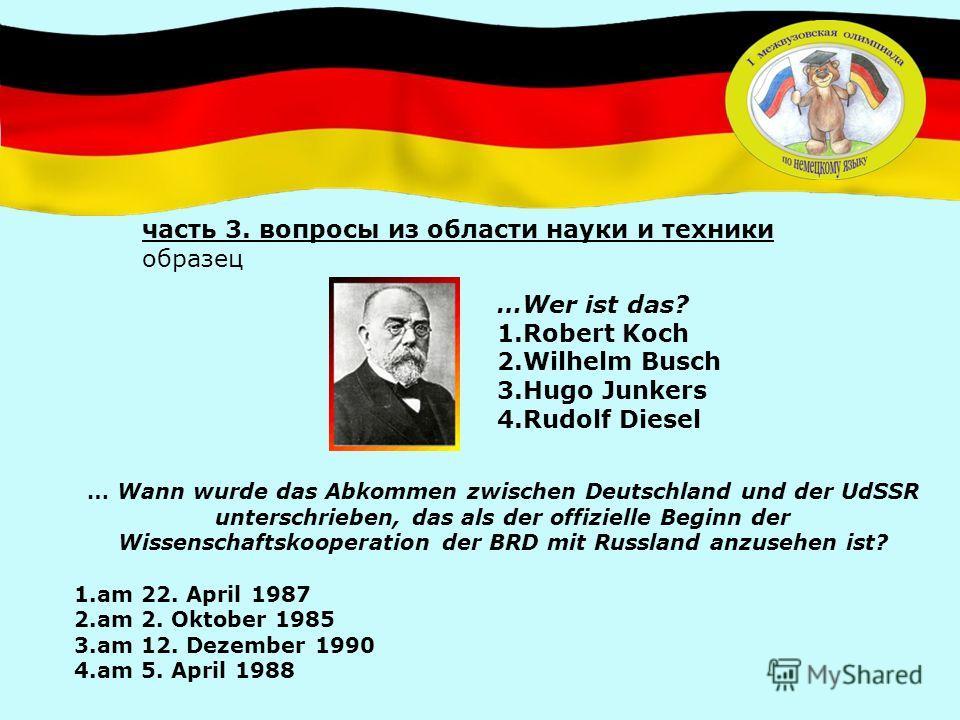 … Wann wurde das Abkommen zwischen Deutschland und der UdSSR unterschrieben, das als der offizielle Beginn der Wissenschaftskooperation der BRD mit Russland anzusehen ist? 1.am 22. April 1987 2.am 2. Oktober 1985 3.am 12. Dezember 1990 4.am 5. April