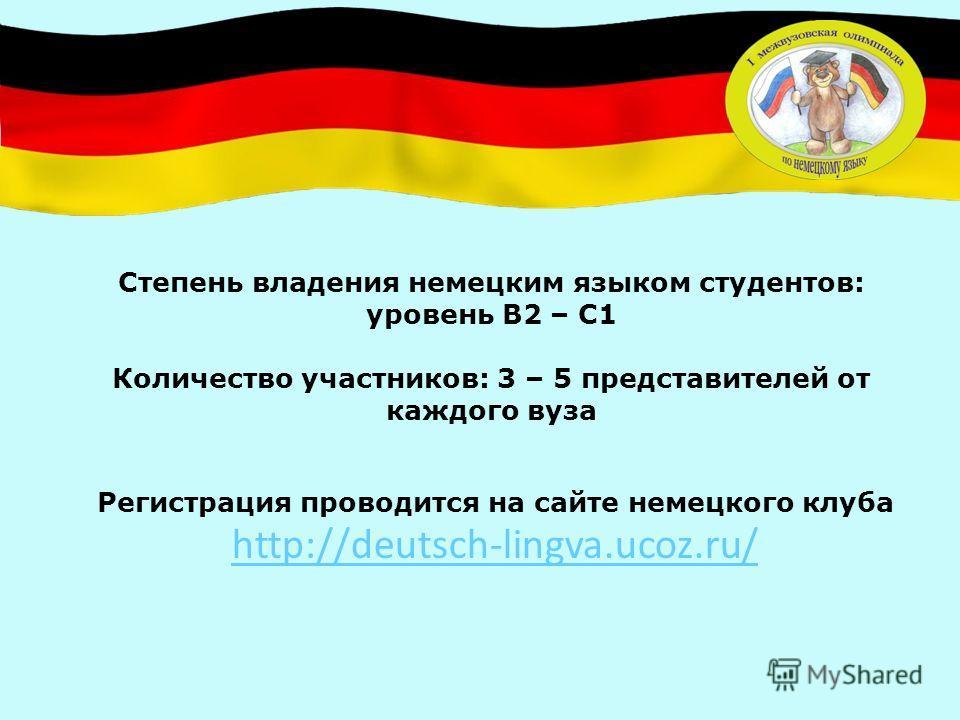 Регистрация проводится на сайте немецкого клуба http://deutsch-lingva.ucoz.ru/ Степень владения немецким языком студентов: уровень В2 – С1 Количество участников: 3 – 5 представителей от каждого вуза