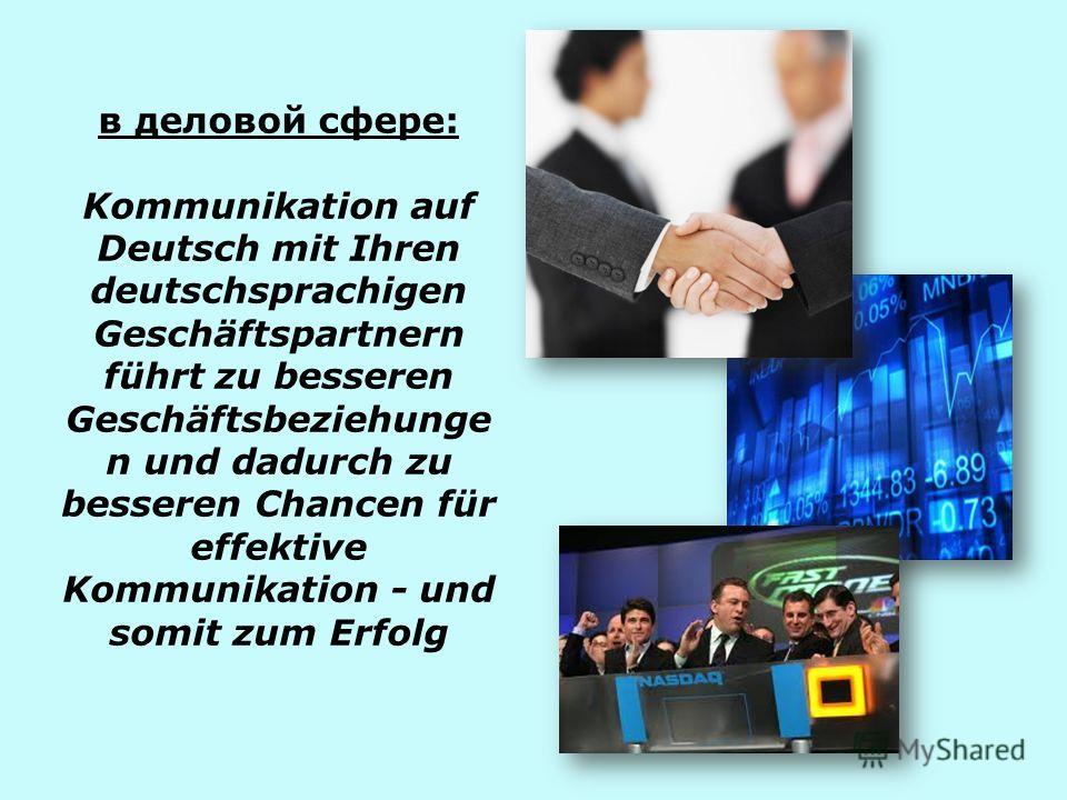 в деловой сфере: Kommunikation auf Deutsch mit Ihren deutschsprachigen Geschäftspartnern führt zu besseren Geschäftsbeziehunge n und dadurch zu besseren Chancen für effektive Kommunikation - und somit zum Erfolg