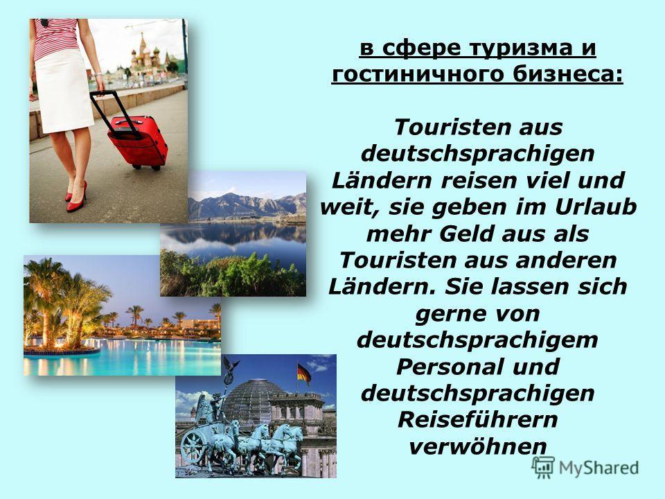 в сфере туризма и гостиничного бизнеса: Touristen aus deutschsprachigen Ländern reisen viel und weit, sie geben im Urlaub mehr Geld aus als Touristen aus anderen Ländern. Sie lassen sich gerne von deutschsprachigem Personal und deutschsprachigen Reis