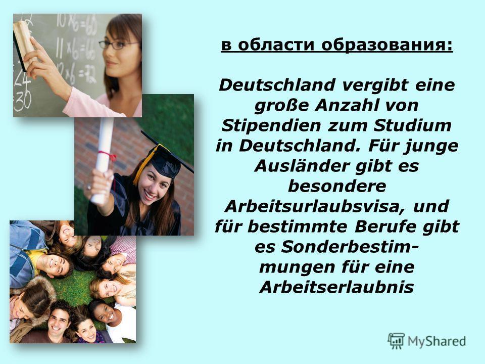 в области образования: Deutschland vergibt eine große Anzahl von Stipendien zum Studium in Deutschland. Für junge Ausländer gibt es besondere Arbeitsurlaubsvisa, und für bestimmte Berufe gibt es Sonderbestim- mungen für eine Arbeitserlaubnis