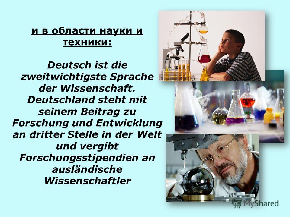 и в области науки и техники: Deutsch ist die zweitwichtigste Sprache der Wissenschaft. Deutschland steht mit seinem Beitrag zu Forschung und Entwicklung an dritter Stelle in der Welt und vergibt Forschungsstipendien an ausländische Wissenschaftler