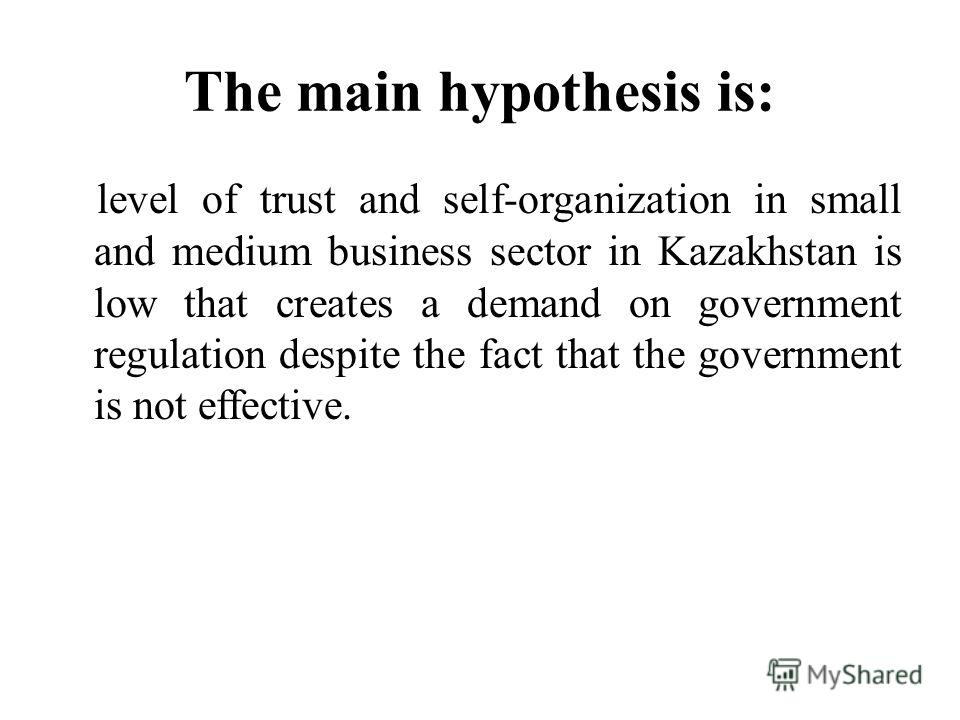 The main hypothesis is: level of trust and self-organization in small and medium business sector in Kazakhstan is low that creates a demand on government regulation despite the fact that the government is not effective.