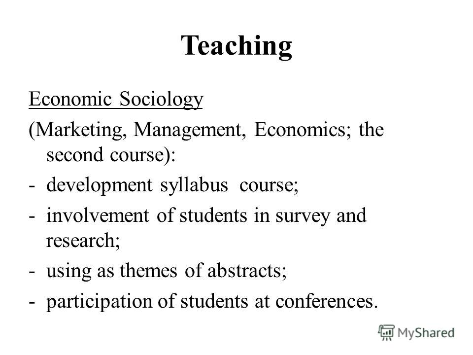 Teaching Economic Sociology (Marketing, Management, Economics; the second course): -development syllabus course; -involvement of students in survey and research; -using as themes of abstracts; -participation of students at conferences.
