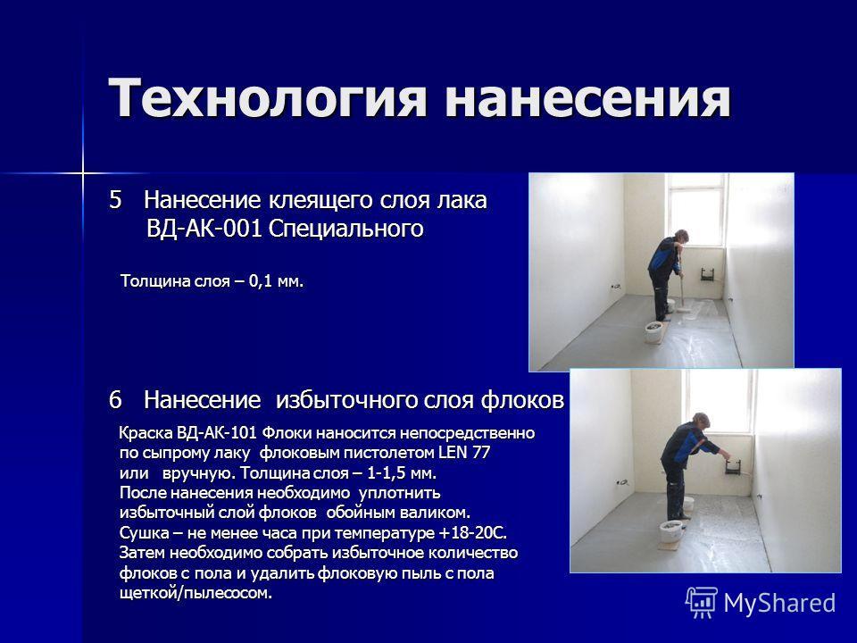 Технология нанесения 5 Нанесение клеящего слоя лака ВД-АК-001 Специального ВД-АК-001 Специального Толщина слоя – 0,1 мм. Толщина слоя – 0,1 мм. 6 Нанесение избыточного слоя флоков Краска ВД-АК-101 Флоки наносится непосредственно Краска ВД-АК-101 Флок