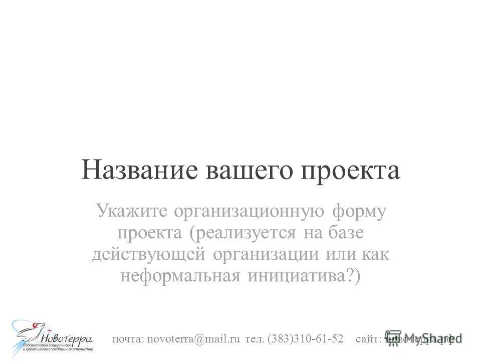 Название вашего проекта Укажите организационную форму проекта (реализуется на базе действующей организации или как неформальная инициатива?) почта: novoterra@mail.ru тел. (383)310-61-52 сайт: новотерра.рф