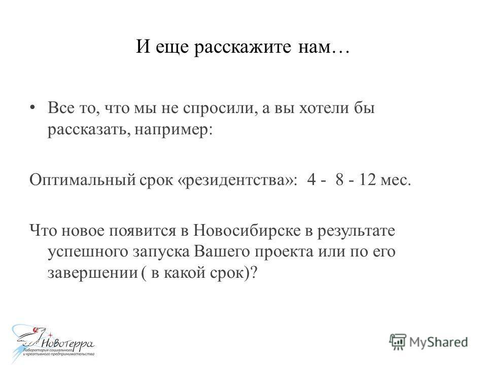 И еще расскажите нам… Все то, что мы не спросили, а вы хотели бы рассказать, например: Оптимальный срок «резидентства»: 4 - 8 - 12 мес. Что новое появится в Новосибирске в результате успешного запуска Вашего проекта или по его завершении ( в какой ср