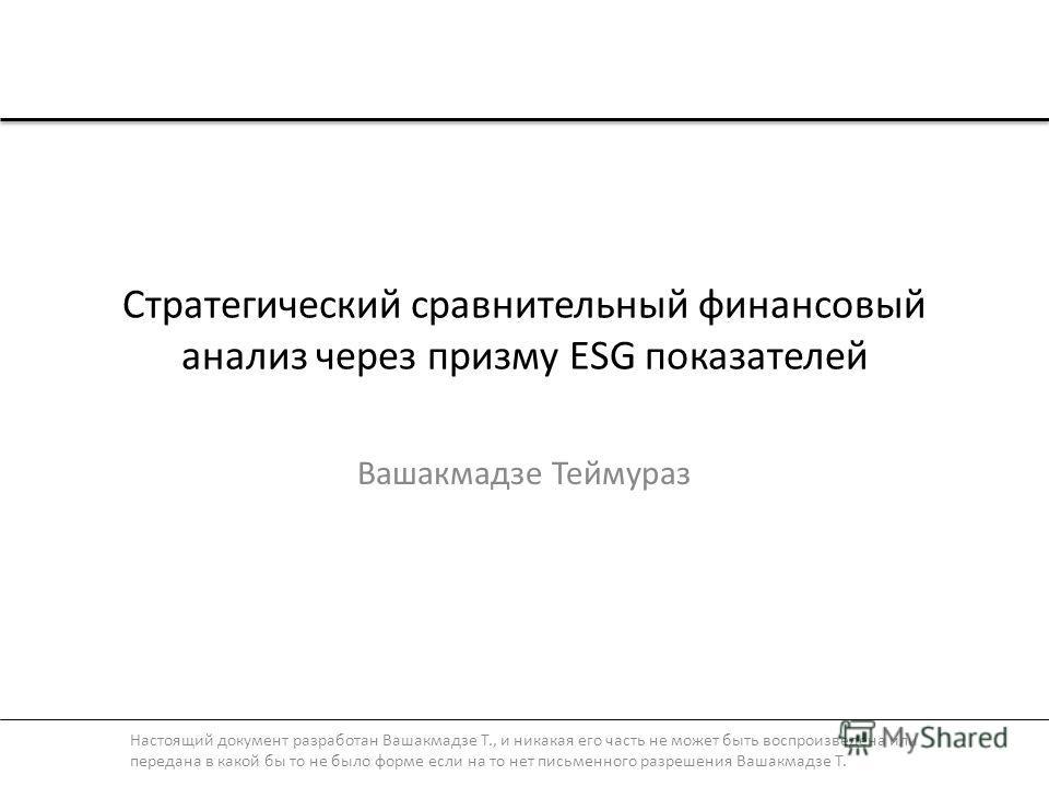 Стратегический сравнительный финансовый анализ через призму ESG показателей Вашакмадзе Теймураз Настоящий документ разработан Вашакмадзе Т., и никакая его часть не может быть воспроизведена или передана в какой бы то не было форме если на то нет пись