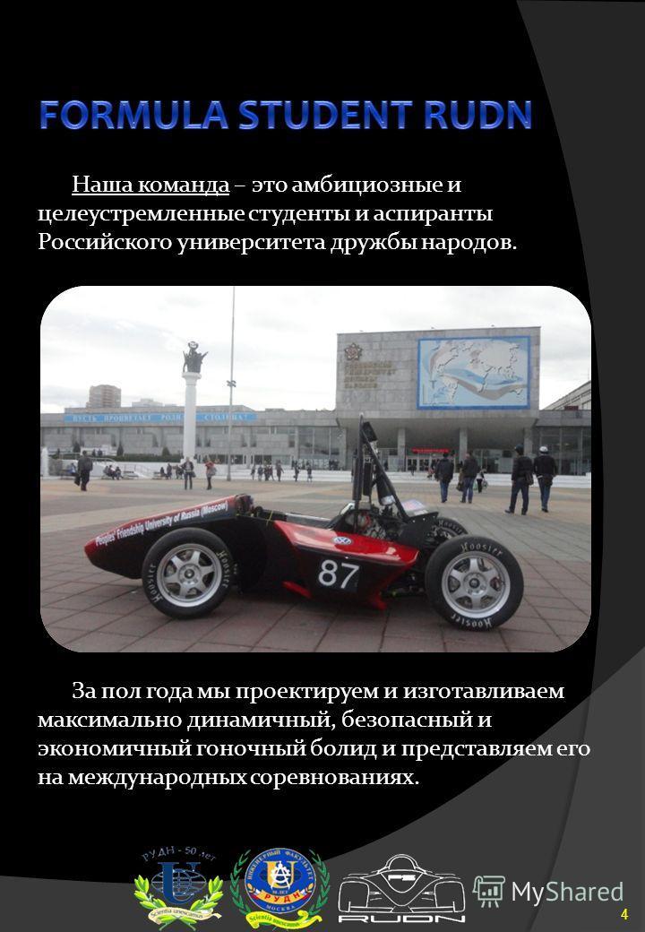 Наша команда – это амбициозные и целеустремленные студенты и аспиранты Российского университета дружбы народов. 4 За пол года мы проектируем и изготавливаем максимально динамичный, безопасный и экономичный гоночный болид и представляем его на междуна