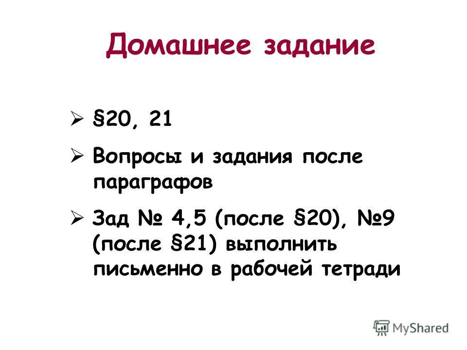 Домашнее задание §20, 21 Вопросы и задания после параграфов Зад 4,5 (после §20), 9 (после §21) выполнить письменно в рабочей тетради