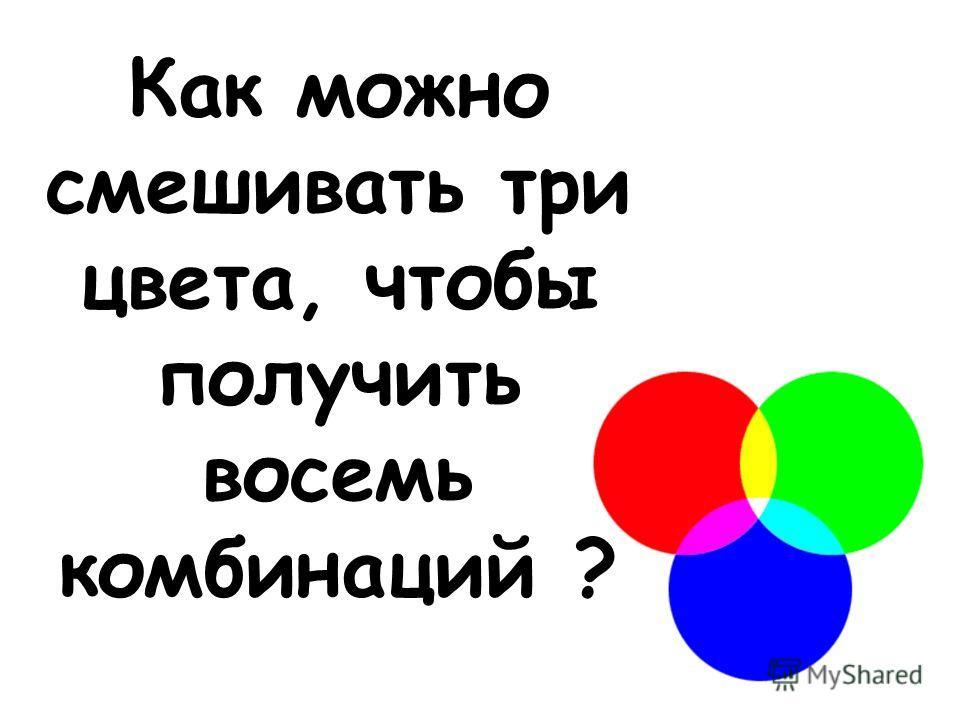 Как можно смешивать три цвета, чтобы получить восемь комбинаций ?
