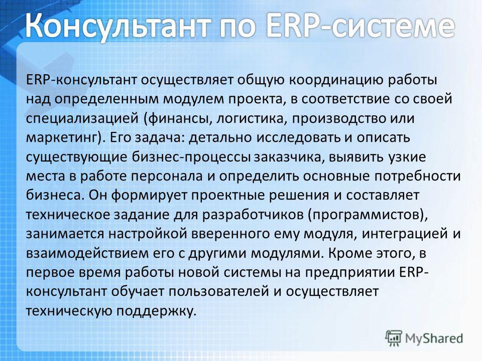 ERP-консультант осуществляет общую координацию работы над определенным модулем проекта, в соответствие со своей специализацией (финансы, логистика, производство или маркетинг). Его задача: детально исследовать и описать существующие бизнес-процессы з