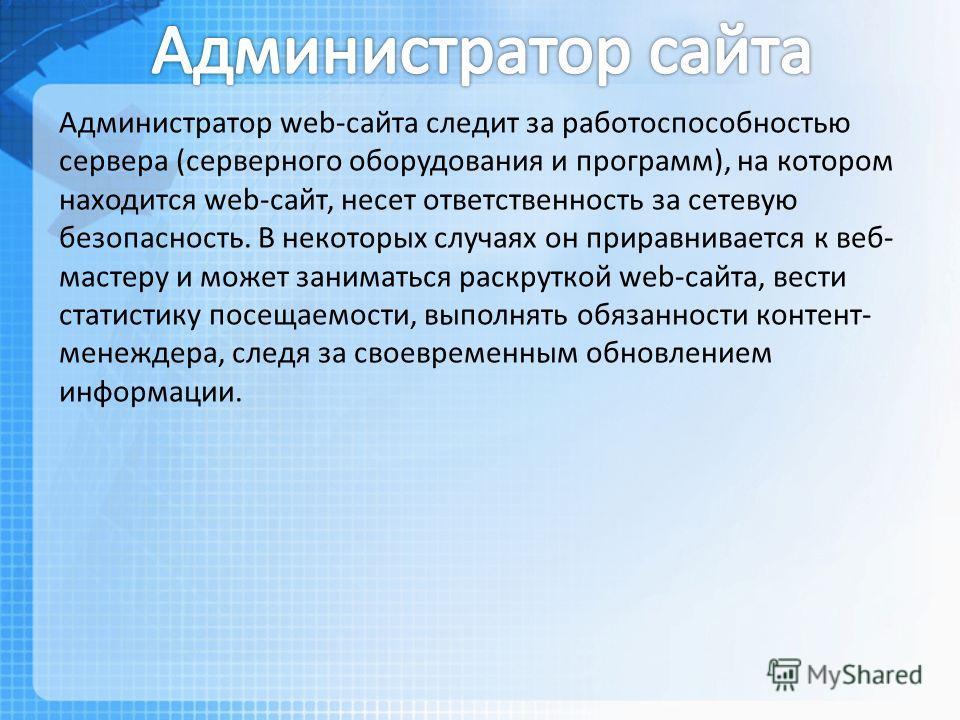 Администратор web-сайта следит за работоспособностью сервера (серверного оборудования и программ), на котором находится web-сайт, несет ответственность за сетевую безопасность. В некоторых случаях он приравнивается к веб- мастеру и может заниматься р