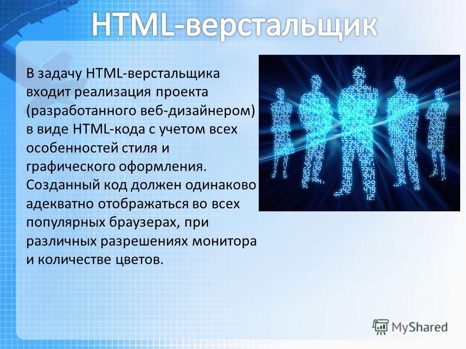 В задачу HTML-верстальщика входит реализация проекта (разработанного веб-дизайнером) в виде HTML-кода с учетом всех особенностей стиля и графического оформления. Созданный код должен одинаково адекватно отображаться во всех популярных браузерах, при