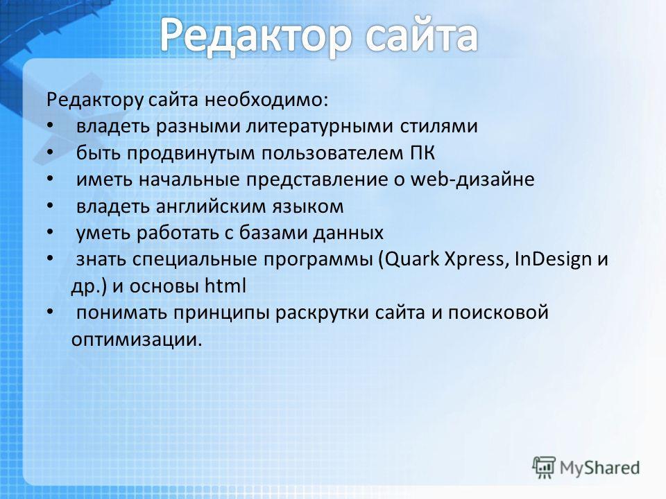 Редактору сайта необходимо: владеть разными литературными стилями быть продвинутым пользователем ПК иметь начальные представление о web-дизайне владеть английским языком уметь работать с базами данных знать специальные программы (Quark Xpress, InDesi