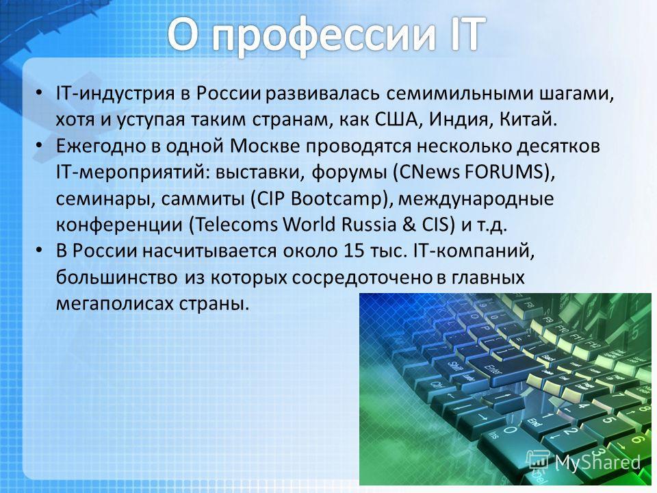 IT-индустрия в России развивалась семимильными шагами, хотя и уступая таким странам, как США, Индия, Китай. Ежегодно в одной Москве проводятся несколько десятков IT-мероприятий: выставки, форумы (CNews FORUMS), семинары, саммиты (CIP Bootcamp), между