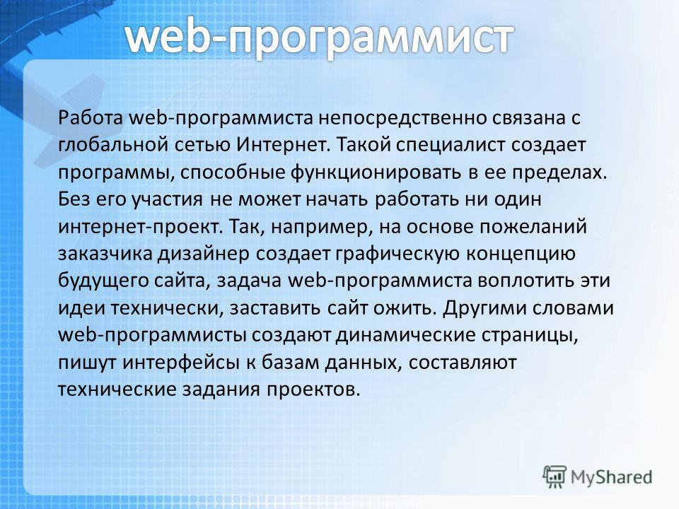 Работа web-программиста непосредственно связана с глобальной сетью Интернет. Такой специалист создает программы, способные функционировать в ее пределах. Без его участия не может начать работать ни один интернет-проект. Так, например, на основе пожел