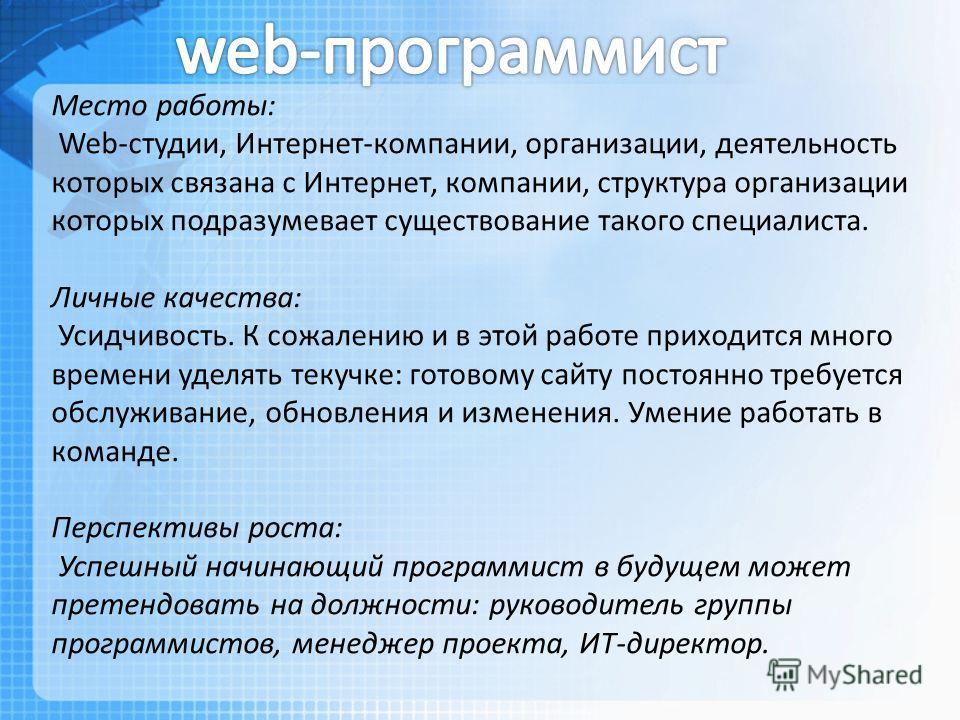 Место работы: Web-студии, Интернет-компании, организации, деятельность которых связана с Интернет, компании, структура организации которых подразумевает существование такого специалиста. Личные качества: Усидчивость. К сожалению и в этой работе прихо