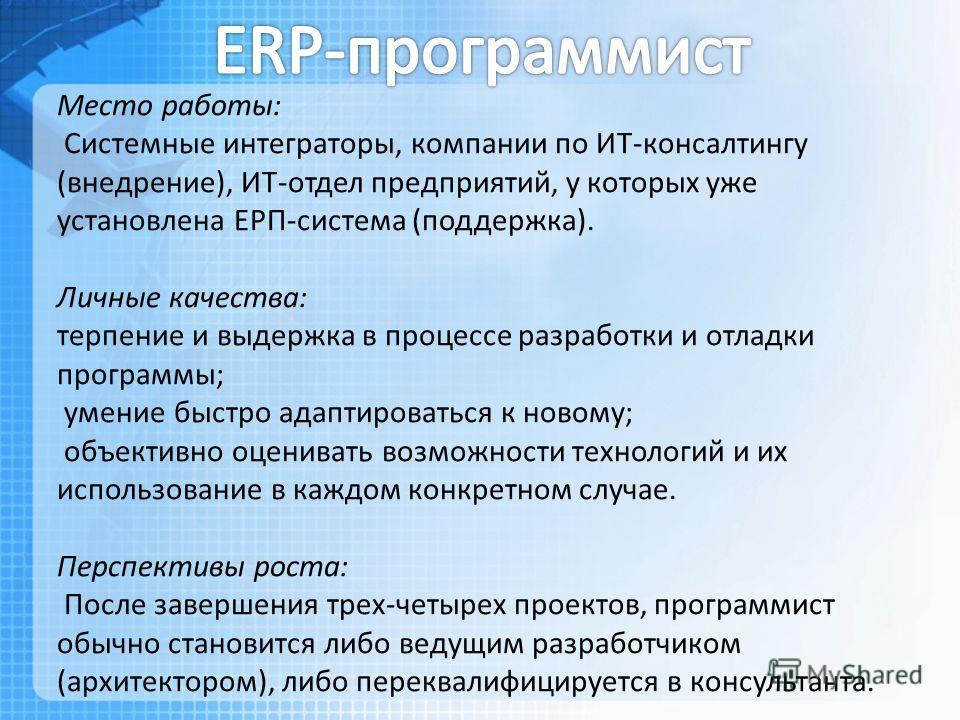 Место работы: Системные интеграторы, компании по ИТ-консалтингу (внедрение), ИТ-отдел предприятий, у которых уже установлена ЕРП-система (поддержка). Личные качества: терпение и выдержка в процессе разработки и отладки программы; умение быстро адапти
