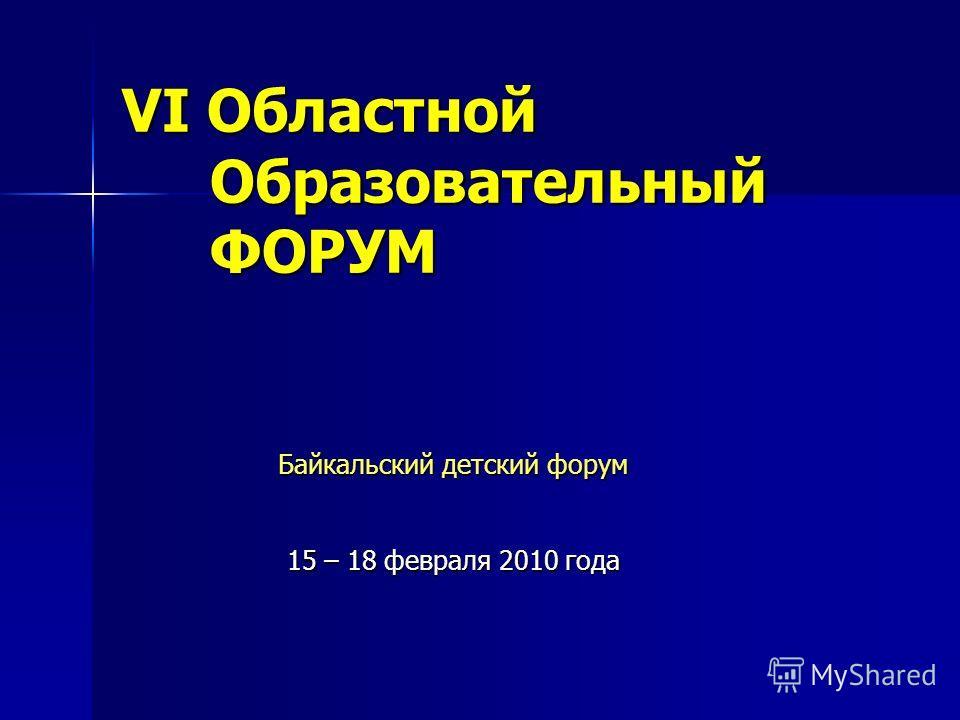 VI Областной Образовательный ФОРУМ Байкальский детский форум 15 – 18 февраля 2010 года