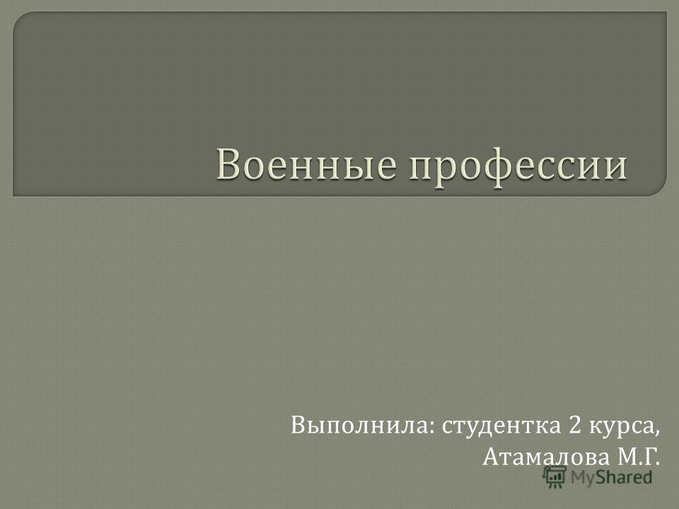 Выполнила : студентка 2 курса, Атамалова М. Г.