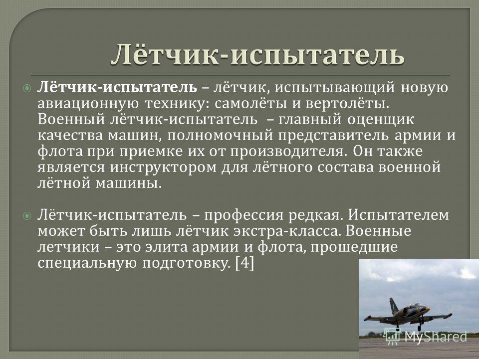 Лётчик - испытатель – лётчик, испытывающий новую авиационную технику : самолёты и вертолёты. Военный лётчик - испытатель – главный оценщик качества машин, полномочный представитель армии и флота при приемке их от производителя. Он также является инст
