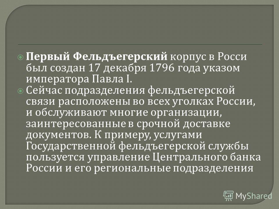 Первый Фельдъегерский корпус в Росси был создан 17 декабря 1796 года указом императора Павла I. Сейчас подразделения фельдъегерской связи расположены во всех уголках России, и обслуживают многие организации, заинтересованные в срочной доставке докуме