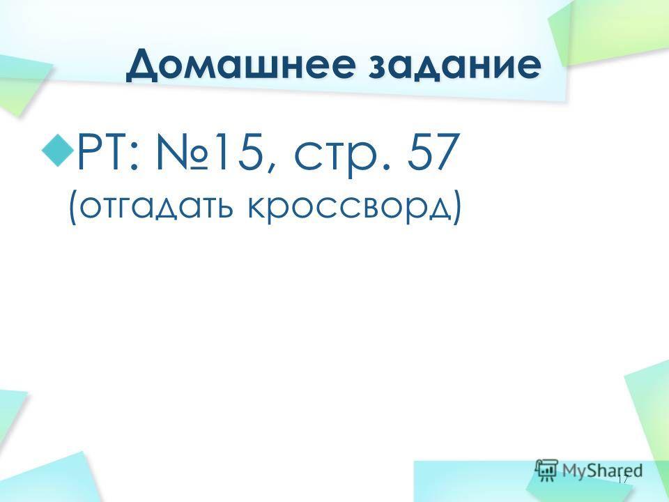РТ: 15, стр. 57 (отгадать кроссворд) 17