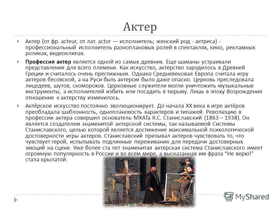 Актер Актер ( от фр. acteur, от лат. actor исполнитель ; женский род - актриса ) - профессиональный исполнитель разноплановых ролей в спектаклях, кино, рекламных роликах, видеоклипах. Профессия актер является одной из самых древних. Еще шаманы устраи