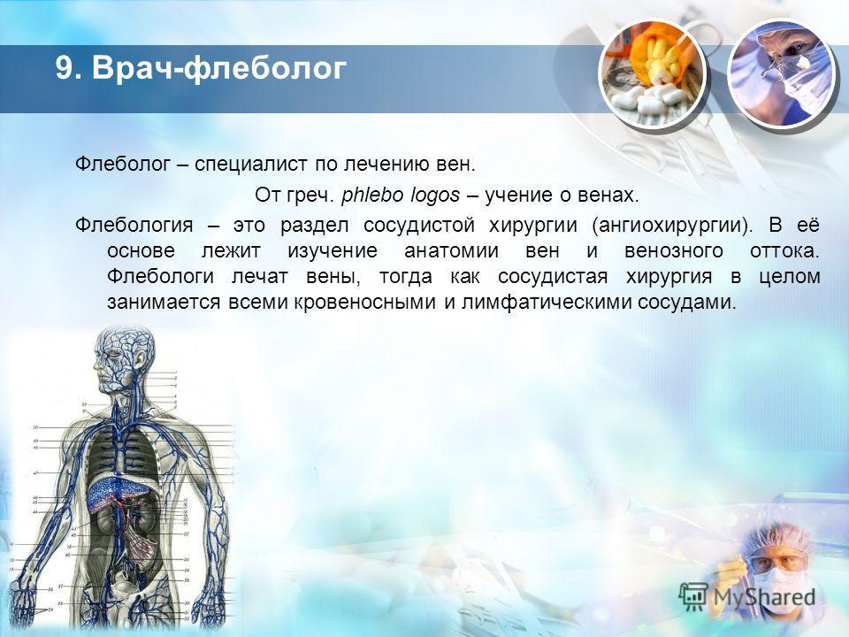 9. Врач-флеболог Флеболог – специалист по лечению вен. От греч. phlebo logos – учение о венах. Флебология – это раздел сосудистой хирургии (ангиохирургии). В её основе лежит изучение анатомии вен и венозного оттока. Флебологи лечат вены, тогда как со