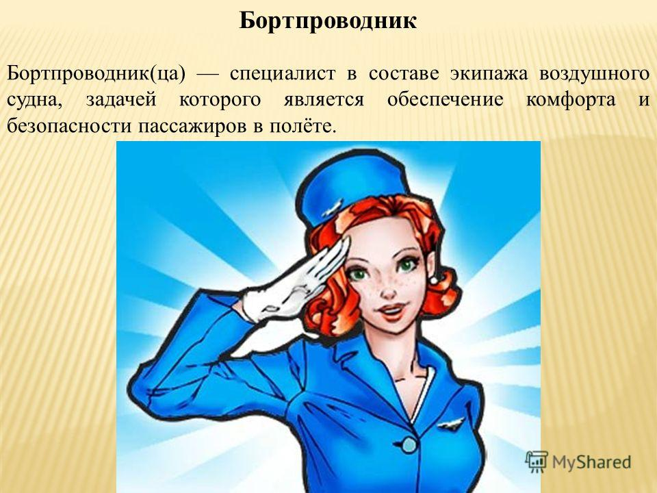 Бортпроводник Бортпроводник(ца) специалист в составе экипажа воздушного судна, задачей которого является обеспечение комфорта и безопасности пассажиров в полёте.