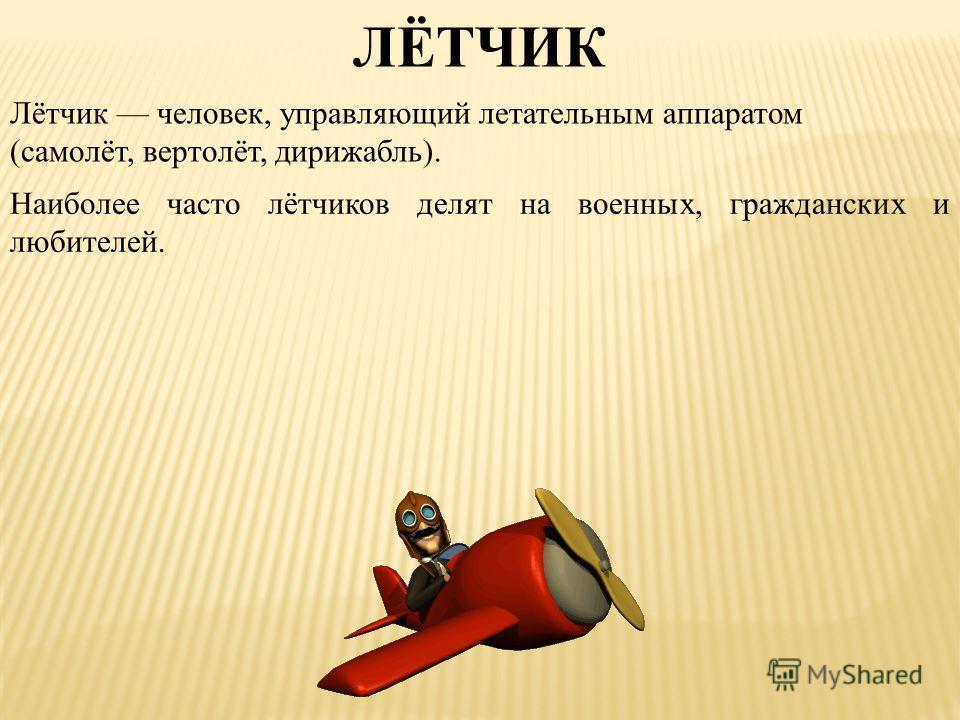 Лётчик человек, управляющий летательным аппаратом (самолёт, вертолёт, дирижабль). ЛЁТЧИК Наиболее часто лётчиков делят на военных, гражданских и любителей.