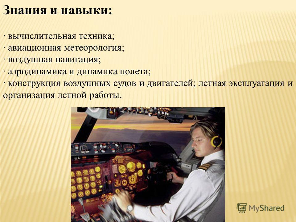 Знания и навыки: · вычислительная техника; · авиационная метеорология; · воздушная навигация; · аэродинамика и динамика полета; · конструкция воздушных судов и двигателей; летная эксплуатация и организация летной работы.