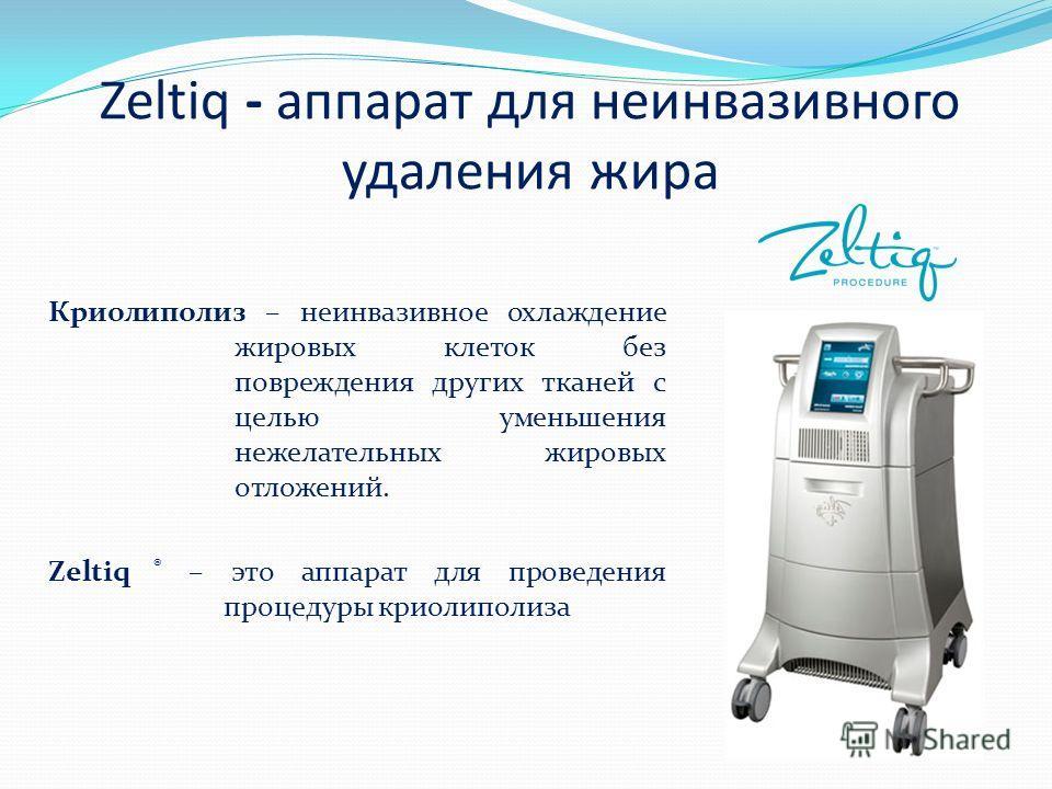 Zeltiq - аппарат для неинвазивного удаления жира Криолиполиз – неинвазивное охлаждение жировых клеток без повреждения других тканей c целью уменьшения нежелательных жировых отложений. Zeltiq ® – это аппарат для проведения процедуры криолиполиза