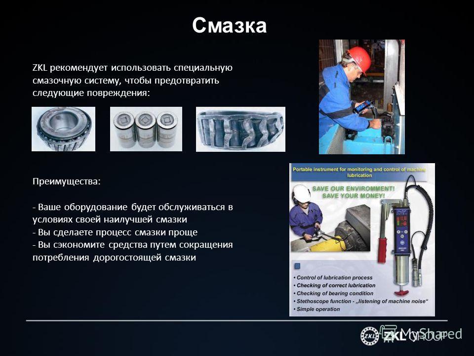 Смазка ZKL рекомендует использовать специальную смазочную систему, чтобы предотвратить следующие повреждения: Преимущества: - Ваше оборудование будет обслуживаться в условиях своей наилучшей смазки - Вы сделаете процесс смазки проще - Вы сэкономите с