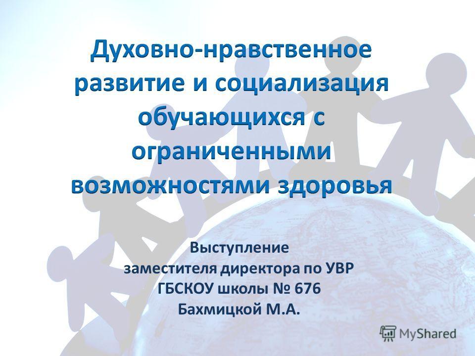 Выступление заместителя директора по УВР ГБСКОУ школы 676 Бахмицкой М.А.