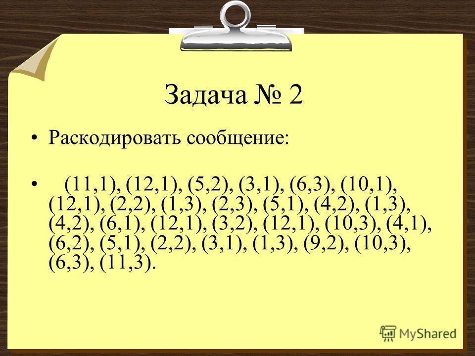 Задача 2 Раскодировать сообщение: (11,1), (12,1), (5,2), (3,1), (6,3), (10,1), (12,1), (2,2), (1,3), (2,3), (5,1), (4,2), (1,3), (4,2), (6,1), (12,1), (3,2), (12,1), (10,3), (4,1), (6,2), (5,1), (2,2), (3,1), (1,3), (9,2), (10,3), (6,3), (11,3).