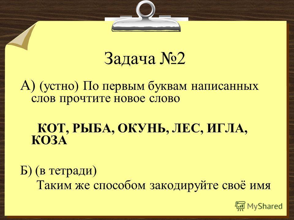 Задача 2 А) (устно) По первым буквам написанных слов прочтите новое слово КОТ, РЫБА, ОКУНЬ, ЛЕС, ИГЛА, КОЗА Б) (в тетради) Таким же способом закодируйте своё имя
