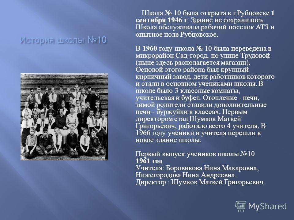 История школы 10 Школа 10 была открыта в г. Рубцовске 1 сентября 1946 г. Здание не сохранилось. Школа обслуживала рабочий поселок АТЗ и опытное поле Рубцовское. В 1960 году школа 10 была переведена в микрорайон Сад - город, по улице Трудовой ( ныне з