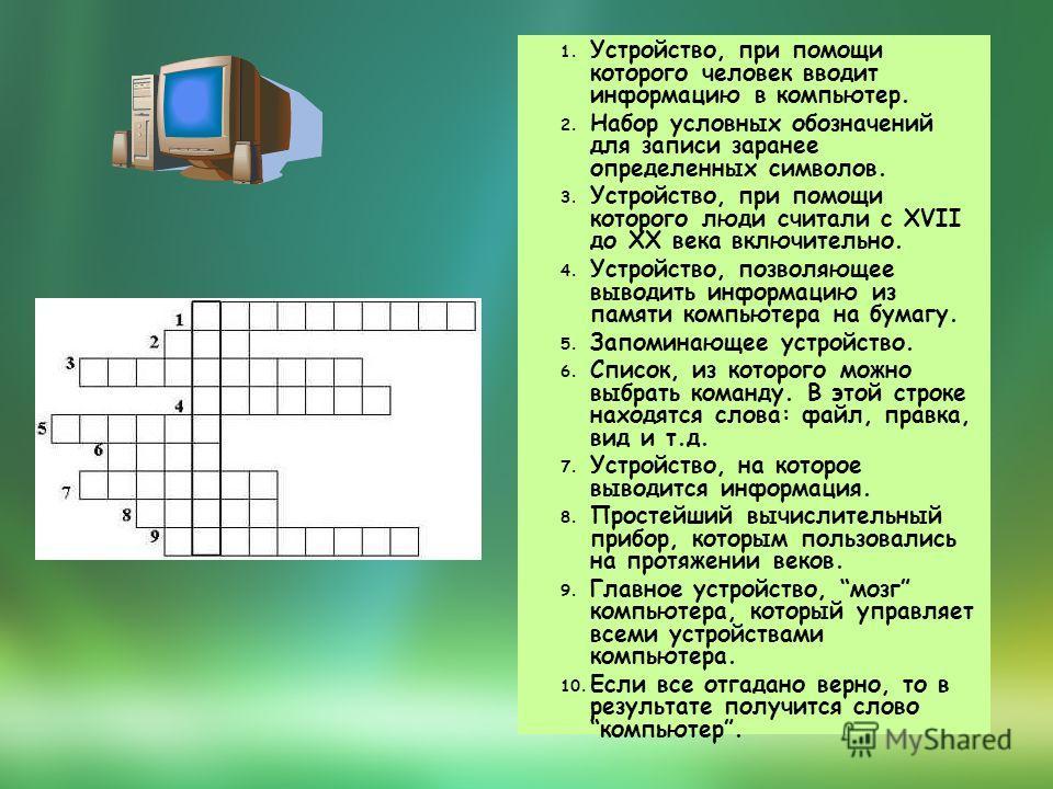 1. Устройство, при помощи которого человек вводит информацию в компьютер. 2. Набор условных обозначений для записи заранее определенных символов. 3. Устройство, при помощи которого люди считали с XVII до XX века включительно. 4. Устройство, позволяющ