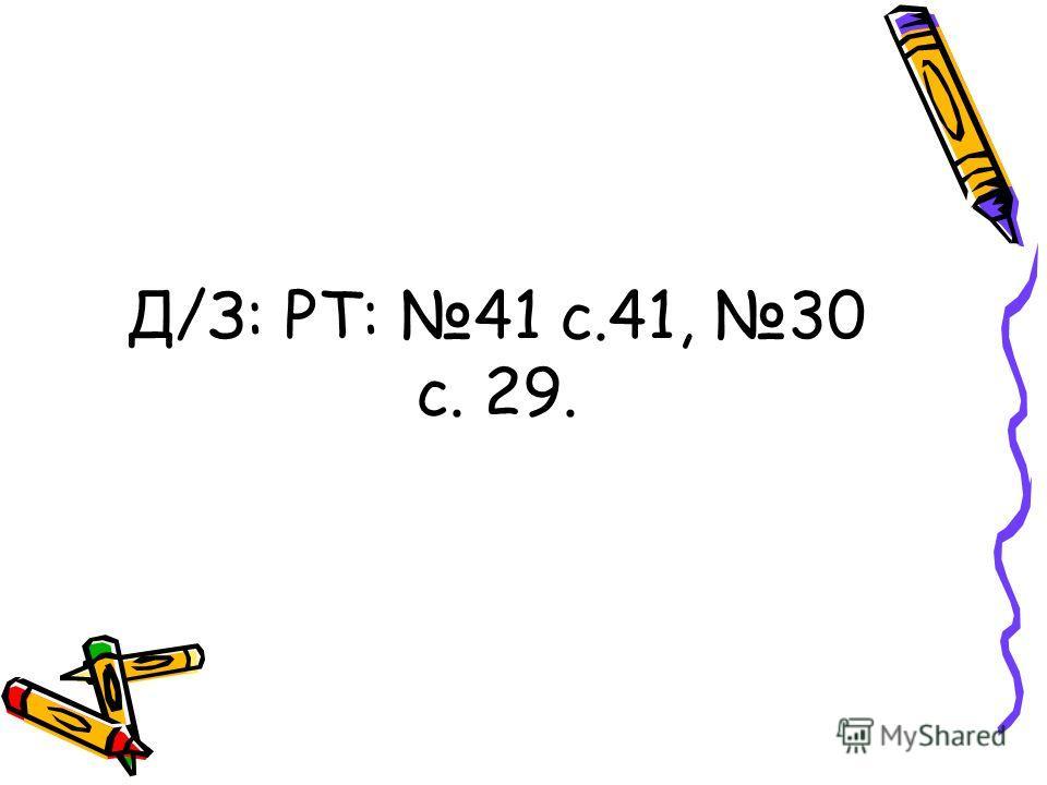 Д/З: РТ: 41 с.41, 30 с. 29.