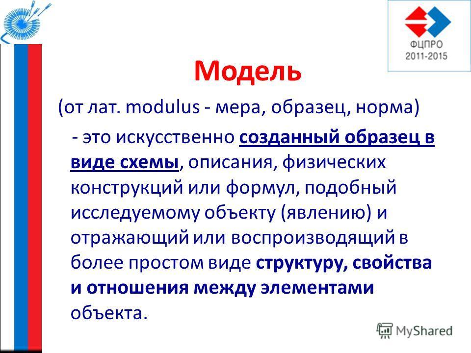 Модель (от лат. modulus - мера, образец, норма) - это искусственно созданный образец в виде схемы, описания, физических конструкций или формул, подобный исследуемому объекту (явлению) и отражающий или воспроизводящий в более простом виде структуру, с