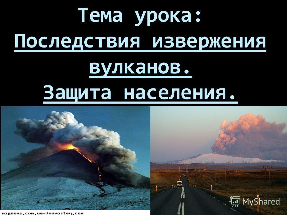 Тема урока: Последствия извержения вулканов. Защита населения.