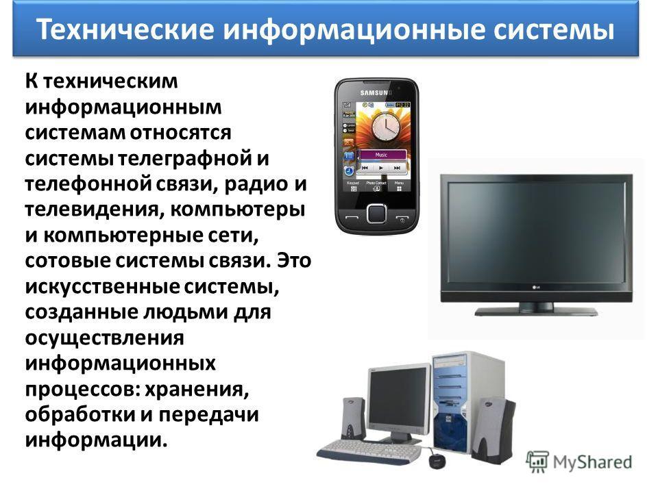 Технические информационные системы К техническим информационным системам относятся системы телеграфной и телефонной связи, радио и телевидения, компьютеры и компьютерные сети, сотовые системы связи. Это искусственные системы, созданные людьми для осу