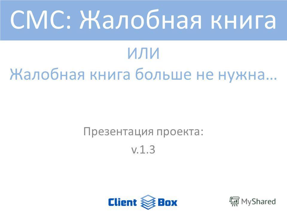 ИЛИ Жалобная книга больше не нужна… Презентация проекта: v.1.3 СМС: Жалобная книга