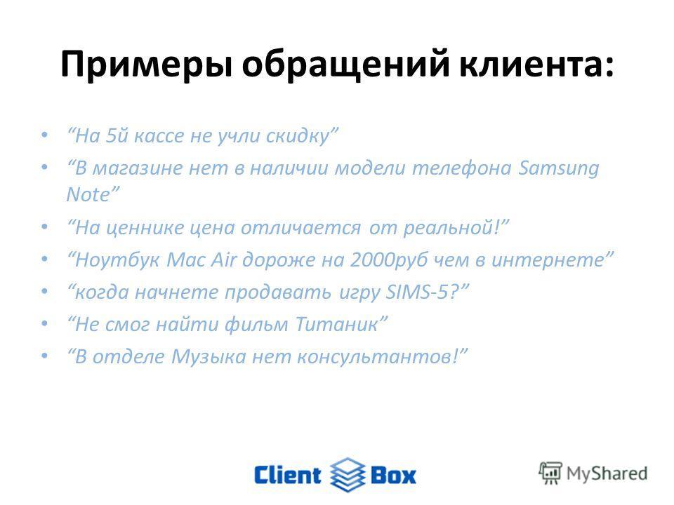 Примеры обращений клиента: На 5й кассе не учли скидку В магазине нет в наличии модели телефона Samsung Note На ценнике цена отличается от реальной! Ноутбук Mac Air дороже на 2000руб чем в интернете когда начнете продавать игру SIMS-5? Не смог найти ф