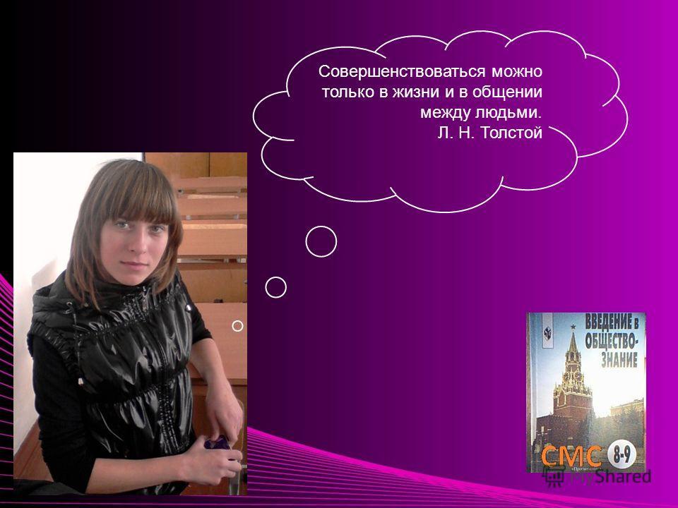 Совершенствоваться можно только в жизни и в общении между людьми. Л. Н. Толстой