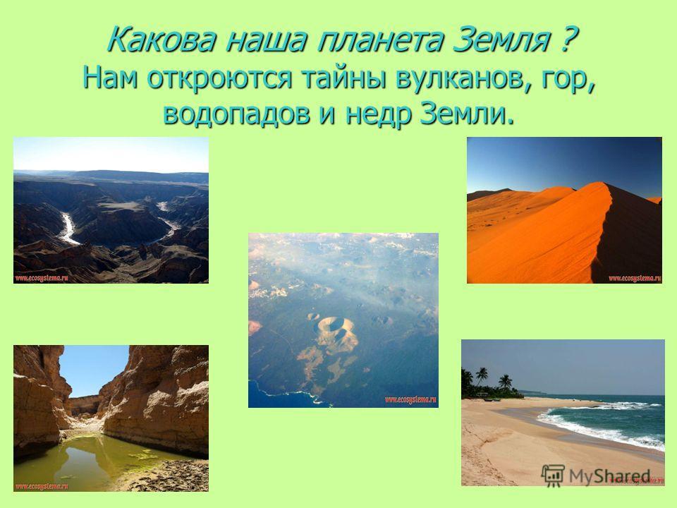 Какова наша планета Земля ? Нам откроются тайны вулканов, гор, водопадов и недр Земли.